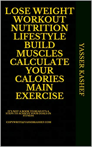 LOSE WEIGHT WORKOUT NUTRITION LIFESTYLE BUILD MUSCLES CALCULATE YOUR CALORIES MAIN EXERCISE: IT'S NOT A BOOK TO READ IT'S A STEPS TO ACHIEVE YOUR GOALS ... (FITNESS WORKOUT  & DIET NUTRITION 1)