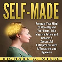 Self-Made: Program Your Mind to Move Beyond Your Fears, Take Massive Action and Become a Successful Entrepreneur with Affirmations and Hypnosis Audiobook by Richard G. Miles Narrated by Infinity Productions