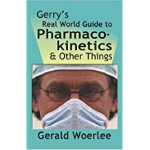 GERRY'S REAL WORLD GUIDE TO PHARMACOKINETICS & OTHER THINGS By G. M. Woerlee MBBS FRCA