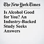 Is Alcohol Good for You? An Industry-Backed Study Seeks Answers | Roni Caryn Rabin