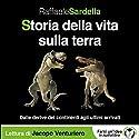 Storia della vita sulla Terra: Dalle derive dei continenti agli ultimi arrivati Audiobook by Raffaele Sardella Narrated by Jacopo Venturiero