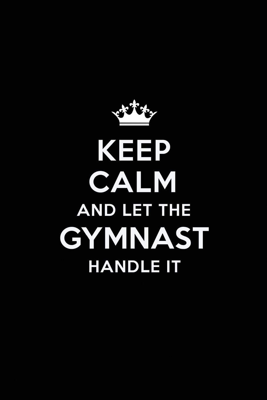 Keep Calm And Let The Gymnast Handle It  Blank Lined Gymnast Journal Notebook Diary As A Perfect BirthdayAppreciation DayBusiness Thanksgiving Or Christmas Gift For Friends Coworkers And Family.