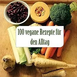 100 vegane rezepte f r den alltag einfach und schnell vegan kochen ohne. Black Bedroom Furniture Sets. Home Design Ideas