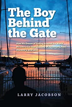 The Boy Behind the Gate: How His Dream of Sailing Around the World Became a Six-Year Odyssey of Adventure, Fear, Discovery and Love by [Jacobson, Larry]