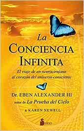 La Conciencia Infinita: EL VIAJE DE UN NEUROCIRUJANO AL CORAZON DEL UNIVERSO CONSCIENTE Sirio: Amazon.es: Alexander, Eben: Libros