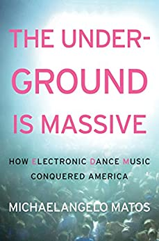 The Underground Is Massive: How Electronic Dance Music Conquered America by [Matos, Michaelangelo]