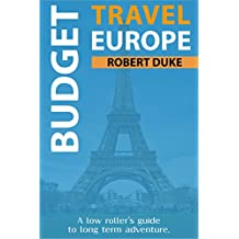 Budget Travel Europe: A Low Roller's Guide to Long-Term Adventure (Earn, Live Cheap, Be Free)
