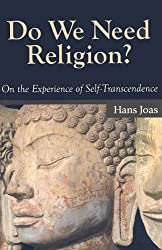 Do We Need Religion?: On the Experience of Self-transcendence (The Yale Cultural Sociology Series)