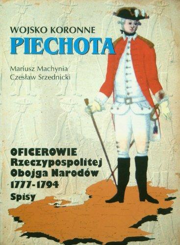 Oficerowie Wojska Koronnego: Piechota (Oficerowie dawnej Rzeczypospolitej Obojga Narodow, 1777-1794: Spisy, Tom I, Czesc 3)  (Polish Edition)
