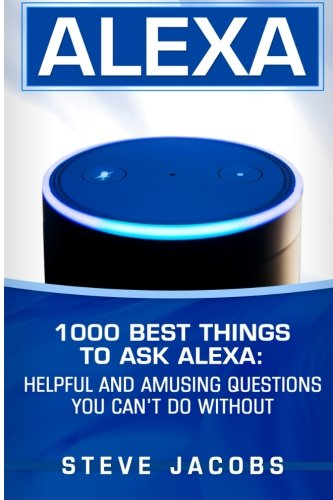 Alexa: 1000 best Things To Ask Alexa: Helpful and amusing questions you can't do without. (user guides, internet,alexa,echo,dot,smart devices) (Volume 1)