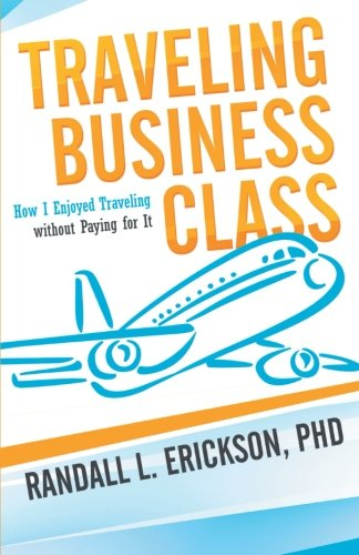 Read Online Traveling Business Class: How I Enjoyed Traveling without Paying for It PDF