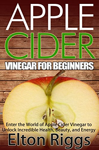 Apple Cider for Beginners: Enter the World of Apple Cider Vinegar to Unlock Incredible Health, Beauty, and Energy (Apple Cider Vinegar Handbook - The Definitive ... ACV with Benefits, Cures, Recipes and More) by [Riggs, Elton]