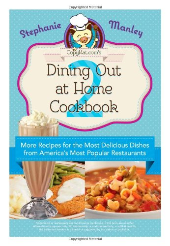 Copykat.com's Dining Out At Home Cookbook 2: More Recipes for the Most Delicious Dishes from America's Most Popular Rest