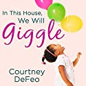 In This House, We Will Giggle: Making Virtues, Love, & Laughter a Daily Part of Your Family Life Audiobook by Courtney DeFeo Narrated by Johanna Parker