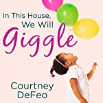 In This House, We Will Giggle: Making Virtues, Love, & Laughter a Daily Part of Your Family Life | Courtney DeFeo