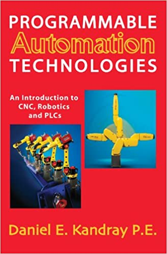 Programmable Automation Technologies - An Introduction to CNC, Robotics and PLCs