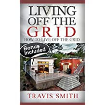 Living Off The Grid: How To Live Off The Grid (Shelter, Water & Energy Supply Guide, Preppers ... Survival Books, Bushcraft, Simple Living, Off Grid Living)