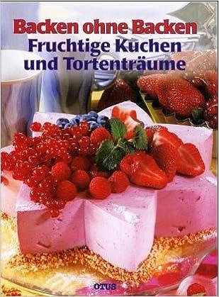 Backen Ohne Backen Fruchtige Kuchen Und Tortentraume Amazon De
