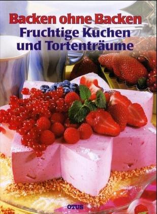 Backen ohne Backen. Fruchtige Kuchen und Tortenträume