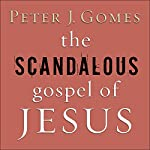 The Scandalous Gospel of Jesus: What's So Good About the Good News?   Peter J. Gomes