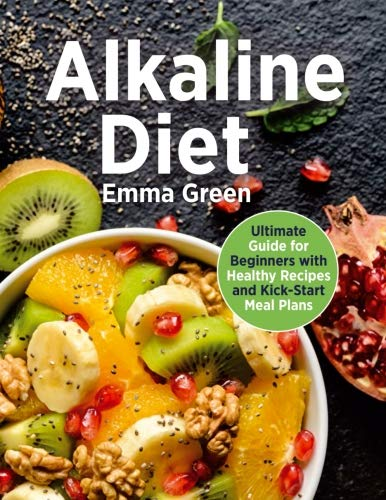 Alkaline Diet: Ultimate Guide for Beginners with Healthy Recipes and Kick-Start Meal Plans. (alkaline diet cookbook, pH balance) by Emma Green
