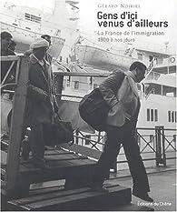 Gens d'ici venus d'ailleurs : La France de l'immigration, 1900 à nos jours par Gérard Noiriel