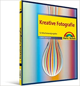 Kreative Fotografie 52 Wochenendprojekte Digital Fotografieren
