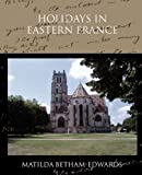 Holidays in Eastern France, Matilda Betham-Edwards, 143859450X