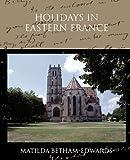 Holidays in Eastern France, Matilda Betham-Edwards, 143859450X