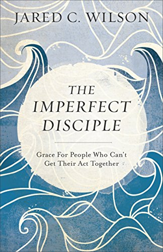 The Imperfect Disciple: Grace for People Who Can't Get Their Act Together by [Wilson, Jared C.]