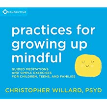 Practices for Growing Up Mindful: Guided Meditations and Simple Exercises for Children, Teens, and Families