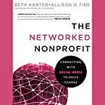 The Networked Nonprofit: Connecting With Social Media to Drive Change | Beth Kanter,Allison Fine