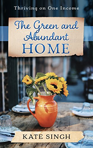 The Green and Abundant Home: Thriving on one income by [Singh, Kate]
