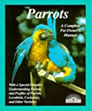 Parrots: How to Take Care of Them and Understand Them (Complete Pet Owner s Manual)