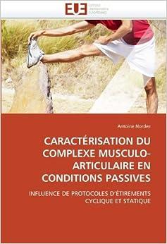 CARACT?ISATION DU COMPLEXE MUSCULO-ARTICULAIRE EN CONDITIONS PASSIVES: INFLUENCE DE PROTOCOLES D'?IREMENTS CYCLIQUE ET STATIQUE (French Edition) by Nordez, Antoine (2010)