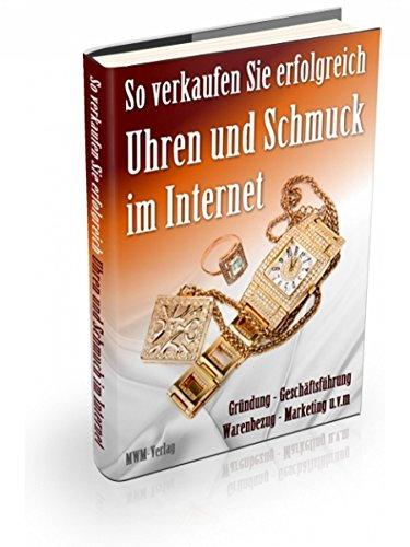So verkaufen Sie erfolgreich Schmuck Und Uhren im Internet: Gründung - Geschäftsführung - Warenbezug - Marketin - uvm. (German Edition)