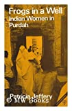 Frogs in a Well : Indian Women in Purdah, Jeffery, Patricia, 0905762320