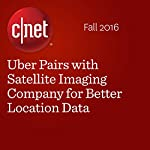 Uber Pairs with Satellite Imaging Company for Better Location Data | Michelle Starr