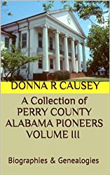 A Collection  of PERRY COUNTY ALABAMA PIONEERS VOLUME III Biographies & Genealogies (A Collection of PERRY COUNTY ALABAMA PIONEERS BIOGRAPHIES & GENEALOGIES Book 3)