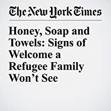 Honey, Soap and Towels: Signs of Welcome a Refugee Family Won't See Other by Jim Dwyer Narrated by Caroline Miller