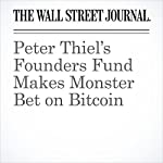Peter Thiel's Founders Fund Makes Monster Bet on Bitcoin | Rob Copeland