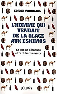 L'homme qui vendait de la glace aux Eskimos : La joie de l'échange et l'art du commerce par Conor Woodman