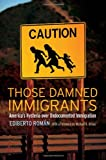 Those Damned Immigrants: America's Hysteria over Undocumented Immigration (Citizenship and Migration in the Americas), Ediberto Román, Michael A. Olivas, 0814776574