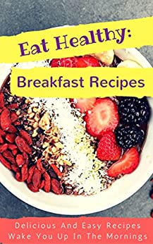 Eat Healthy: Breakfast Recipes: Delicious And Easy Recipes