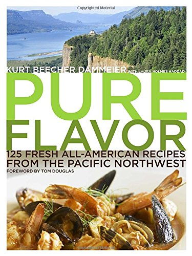Pure Flavor: 125 Fresh All-American Recipes from the Pacific Northwest by Kurt Beecher Dammeier, Laura Holmes Haddad