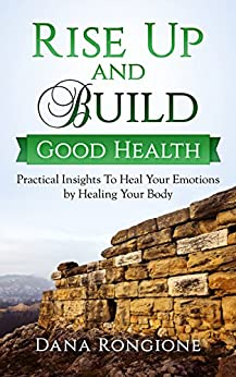 Rise Up and Build Good Health: Practical Insights To Heal Your Emotions By Healing Your Body by [Rongione, Dana]
