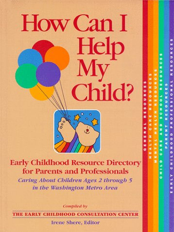 How Can I Help My Child? Early Childhood Resource Directory for Parents and Professionals Caring About Children Ages 2...