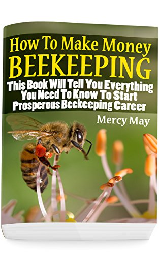 How To Make Money Beekeeping: This Book Will Tell You Everything You Need To Know To Start Prosperous Beekeeping Career by [May, Mercy]