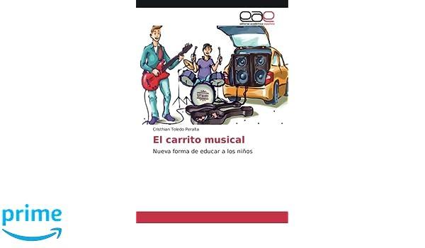 El carrito musical: Nueva forma de educar a los niños (Spanish Edition): Cristhian Toledo Peralta: 9783841767080: Amazon.com: Books