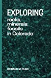 Exploring Rocks, Minerals, Fossils in Colorado, Richard M. Pearl, 0804001057